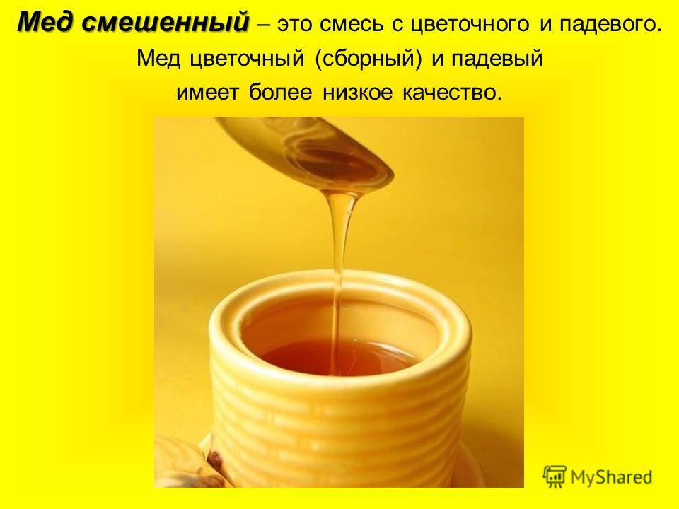 Мед смешенный Мед смешенный – это смесь с цветочного и падевого. Мед цветочный (сборный) и падевый имеет более низкое качество.