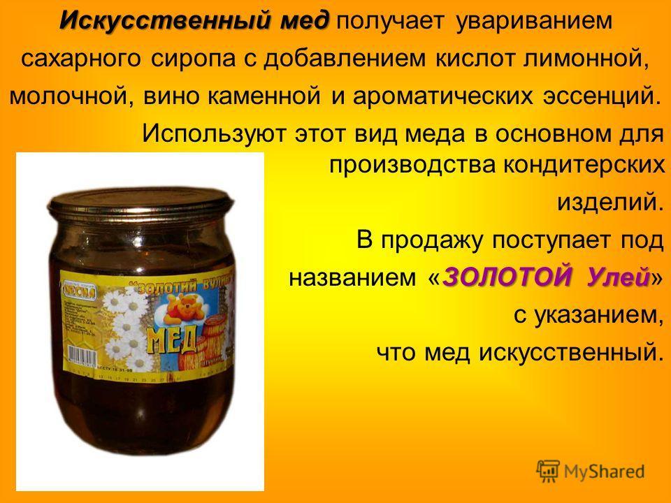 Искусственный мед Искусственный мед получает увариванием сахарного сиропа с добавлением кислот лимонной, молочной, вино каменной и ароматических эссенций. Используют этот вид меда в основном для производства кондитерских изделий. В продажу поступает