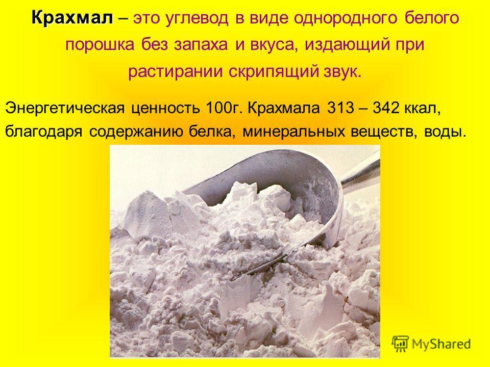 Крахмал Крахмал – это углевод в виде однородного белого порошка без запаха и вкуса, издающий при растирании скрипящий звук. Энергетическая ценность 100г. Крахмала 313 – 342 ккал, благодаря содержанию белка, минеральных веществ, воды.