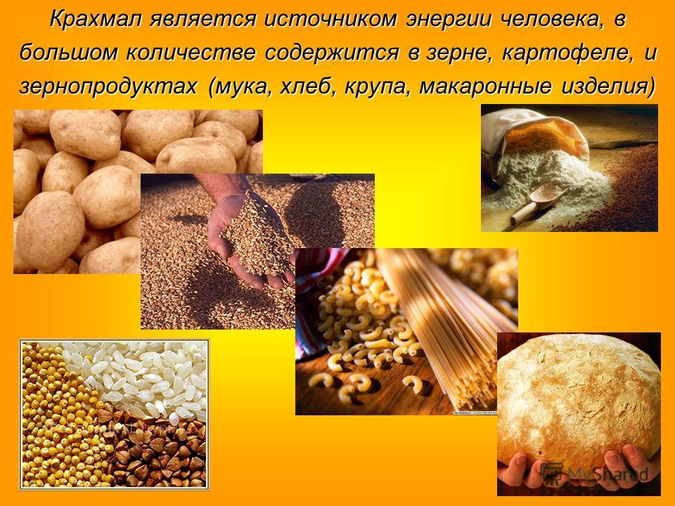 Крахмал является источником энергии человека, в большом количестве содержится в зерне, картофеле, и зернопродуктах (мука, хлеб, крупа, макаронные изде