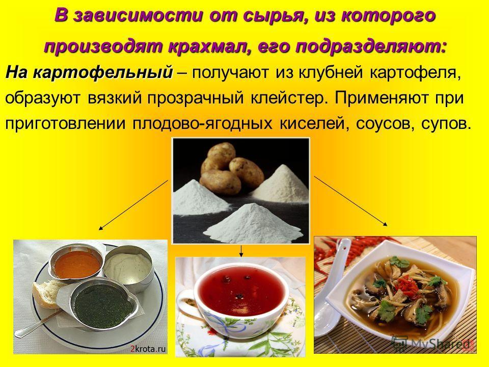 В зависимости от сырья, из которого производят крахмал, его подразделяют: На картофельный На картофельный – получают из клубней картофеля, образуют вязкий прозрачный клейстер. Применяют при приготовлении плодово-ягодных киселей, соусов, супов.