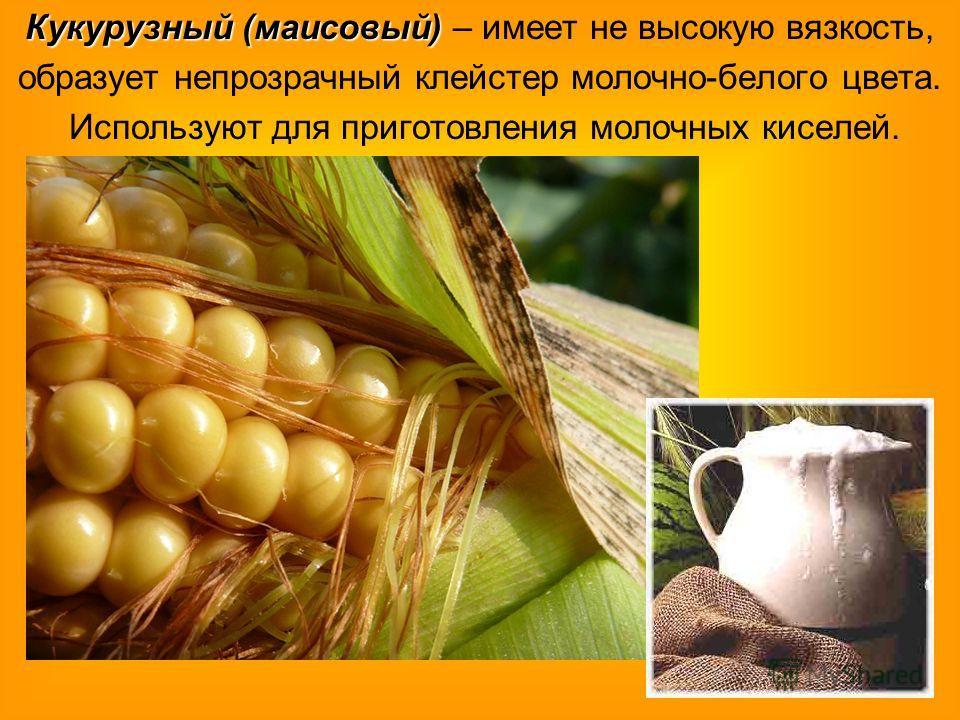 Кукурузный (маисовый) Кукурузный (маисовый) – имеет не высокую вязкость, образует непрозрачный клейстер молочно-белого цвета. Используют для приготовления молочных киселей.