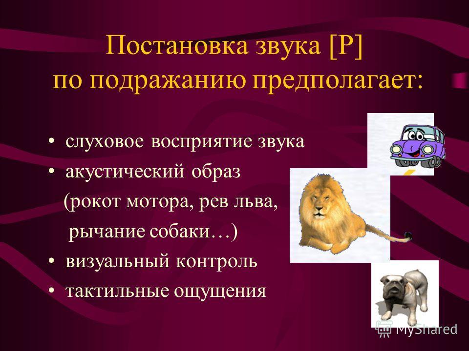 Постановка звука [Р] по подражанию предполагает: слуховое восприятие звука акустический образ (рокот мотора, рев льва, рычание собаки…) визуальный контроль тактильные ощущения