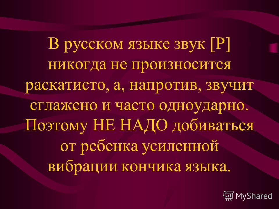 В русском языке звук [Р] никогда не произносится раскатисто, а, напротив, звучит сглажено и часто одноударно. Поэтому НЕ НАДО добиваться от ребенка усиленной вибрации кончика языка.