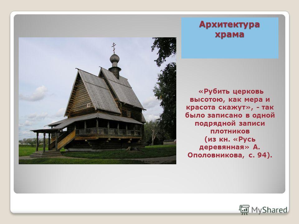 Архитектура храма «Рубить церковь высотою, как мера и красота скажут», - так было записано в одной подрядной записи плотников (из кн. «Русь деревянная» А. Ополовникова, с. 94).