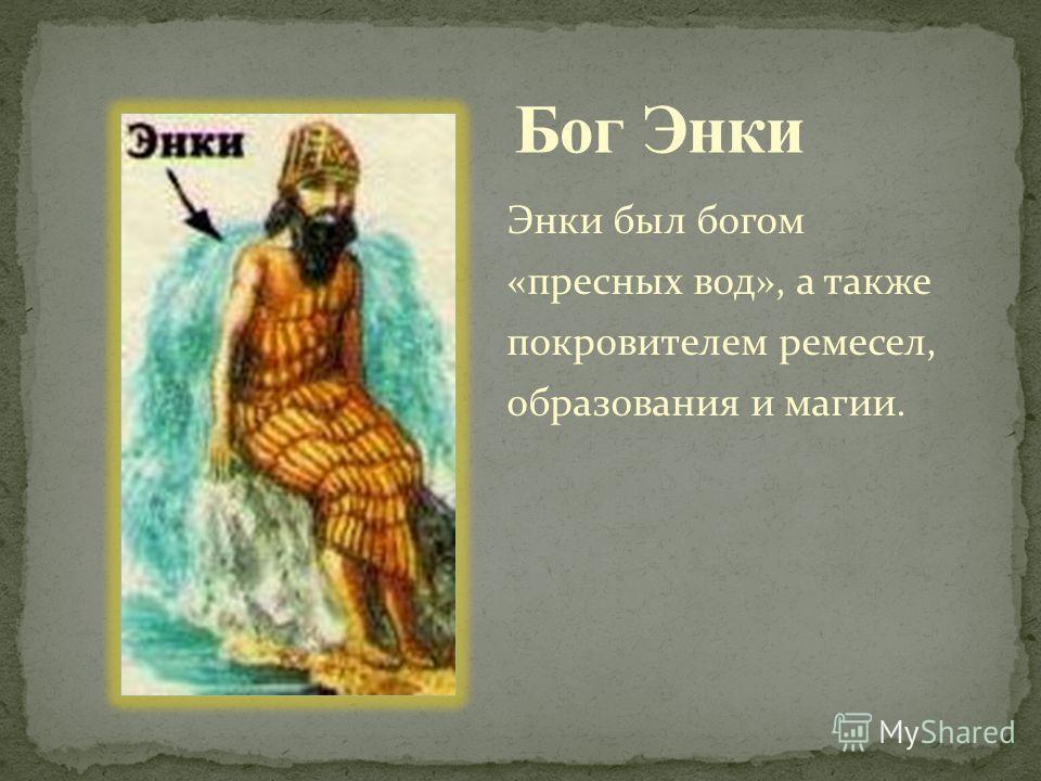 Энки был богом «пресных вод», а также покровителем ремесел, образования и магии.
