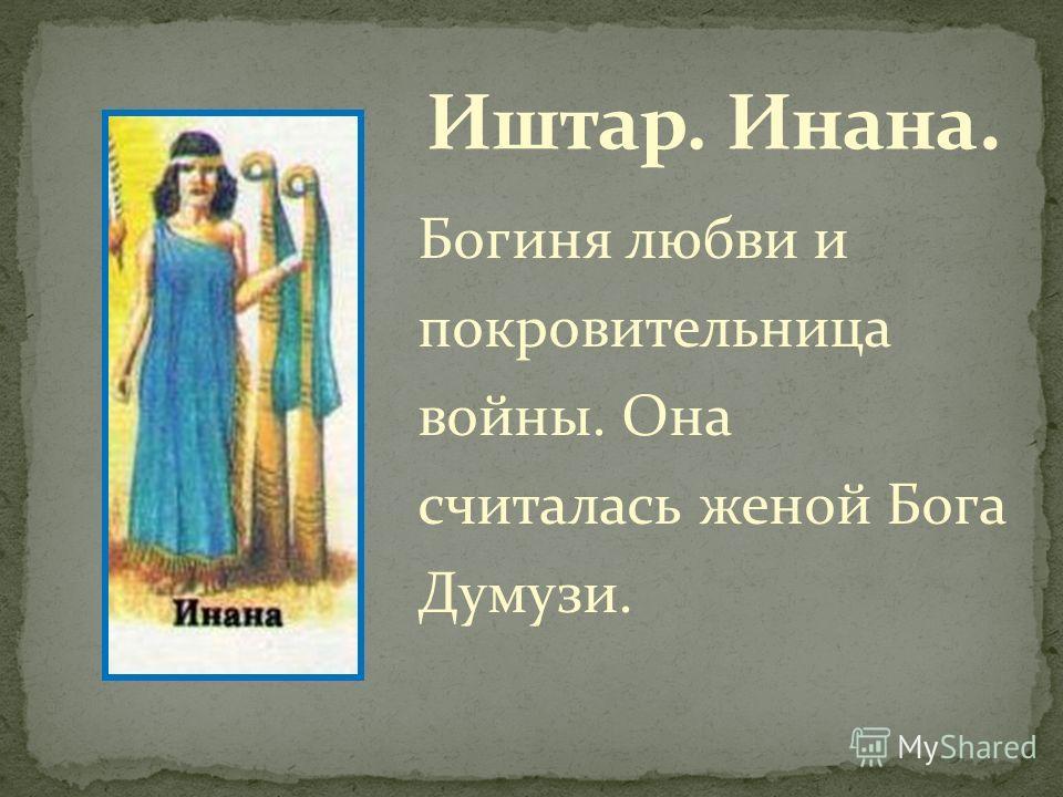 Богиня любви и покровительница войны. Она считалась женой Бога Думузи.