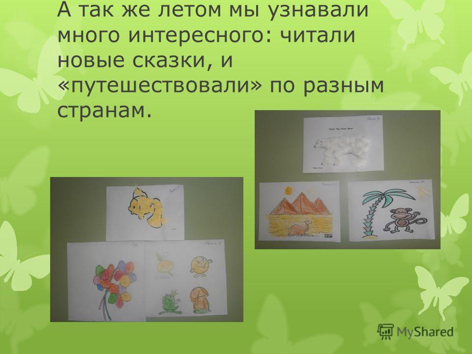 А так же летом мы узнавали много интересного: читали новые сказки, и «путешествовали» по разным странам.