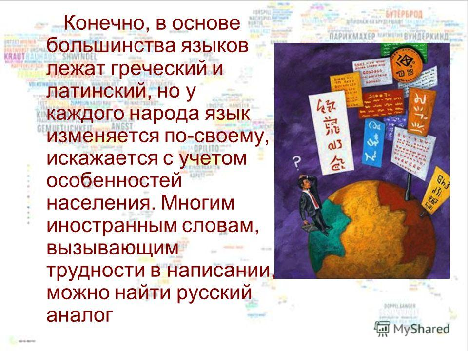 Конечно, в основе большинства языков лежат греческий и латинский, но у каждого народа язык изменяется по-своему, искажается с учетом особенностей населения. Многим иностранным словам, вызывающим трудности в написании, можно найти русский аналог