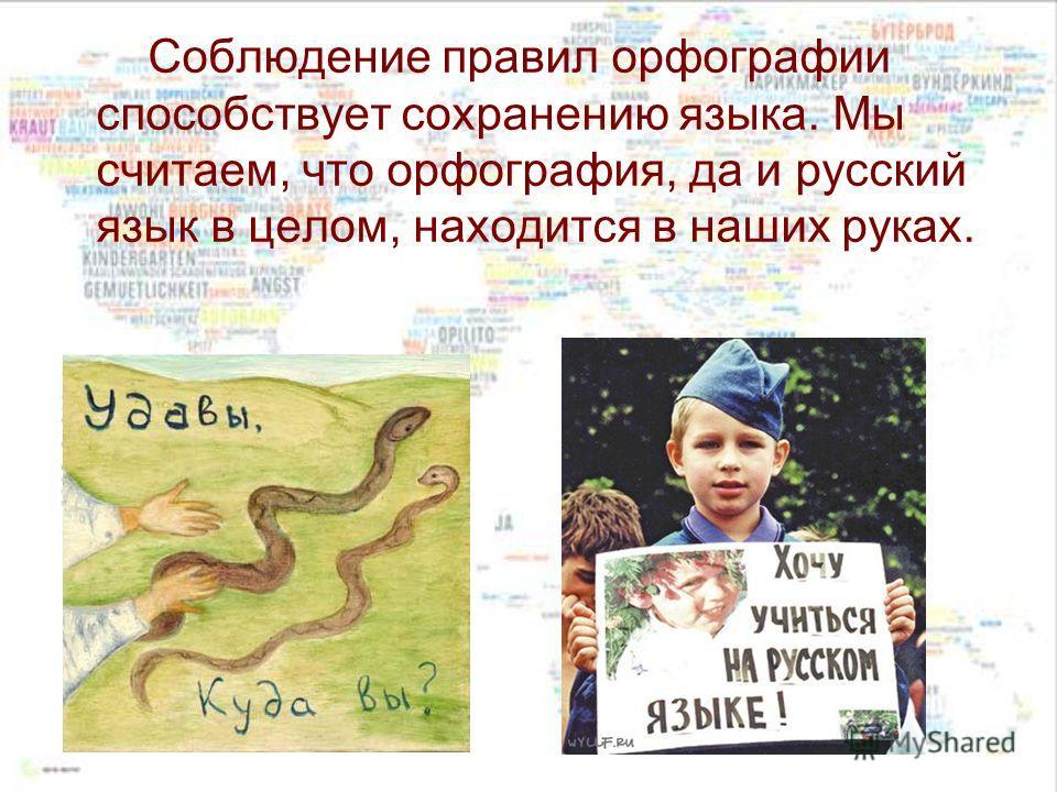 Соблюдение правил орфографии способствует сохранению языка. Мы считаем, что орфография, да и русский язык в целом, находится в наших руках.