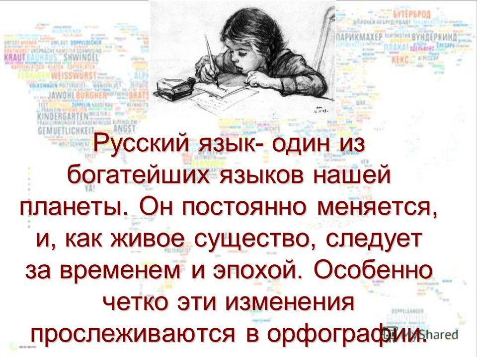 Русский язык- один из богатейших языков нашей планеты. Он постоянно меняется, и, как живое существо, следует за временем и эпохой. Особенно четко эти изменения прослеживаются в орфографии.