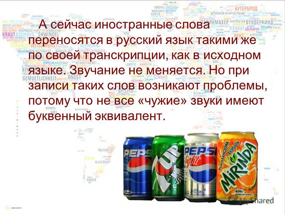 А сейчас иностранные слова переносятся в русский язык такими же по своей транскрипции, как в исходном языке. Звучание не меняется. Но при записи таких слов возникают проблемы, потому что не все «чужие» звуки имеют буквенный эквивалент.