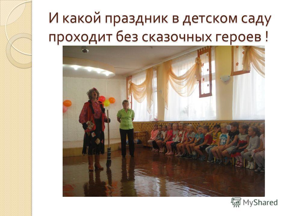 И какой праздник в детском саду проходит без сказочных героев !
