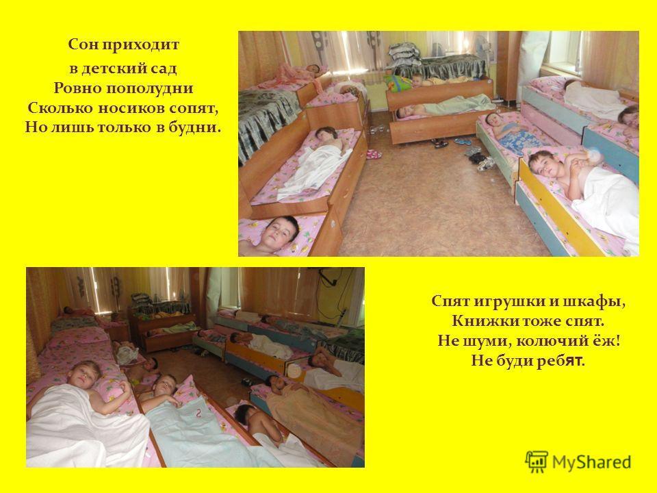 Сон приходит в детский сад Ровно пополудни Сколько носиков сопят, Но лишь только в будни. Спят игрушки и шкафы, Книжки тоже спят. Не шуми, колючий ёж! Не буди реб ят.