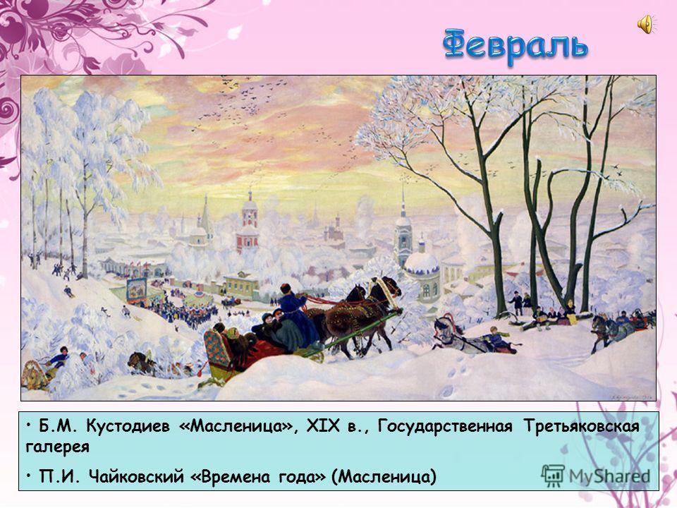 Б.М. Кустодиев «Масленица», XIX в., Государственная Третьяковская галерея П.И. Чайковский «Времена года» (Масленица)