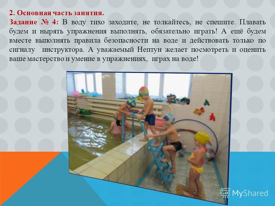 2. Основная часть занятия. Задание 4: В воду тихо заходите, не толкайтесь, не спешите. Плавать будем и нырять упражнения выполнять, обязательно играть! А ещё будем вместе выполнять правила безопасности на воде и действовать только по сигналу инструкт