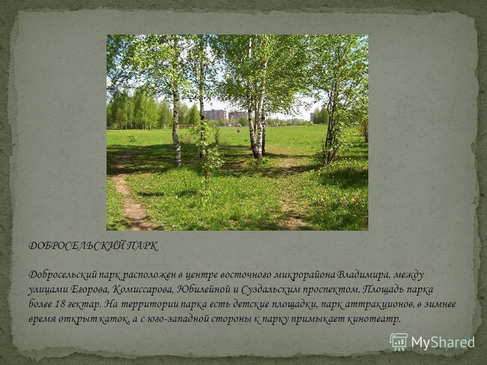 ДОБРОСЕЛЬСКИЙ ПАРК Добросельский парк расположен в центре восточного микрорайона Владимира, между улицами Егорова, Комиссарова, Юбилейной и Суздальским проспектом. Площадь парка более 18 гектар. На территории парка есть детские площадки, парк аттракц
