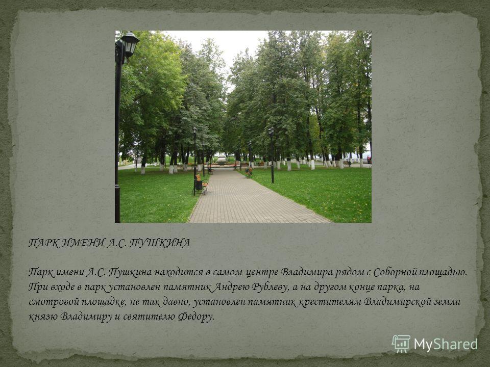 ПАРК ИМЕНИ А.С. ПУШКИНА Парк имени А.С. Пушкина находится в самом центре Владимира рядом с Соборной площадью. При входе в парк установлен памятник Андрею Рублеву, а на другом конце парка, на смотровой площадке, не так давно, установлен памятник крест