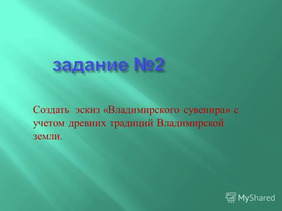 Создать эскиз « Владимирского сувенира » с учетом древних традиций Владимирской земли.