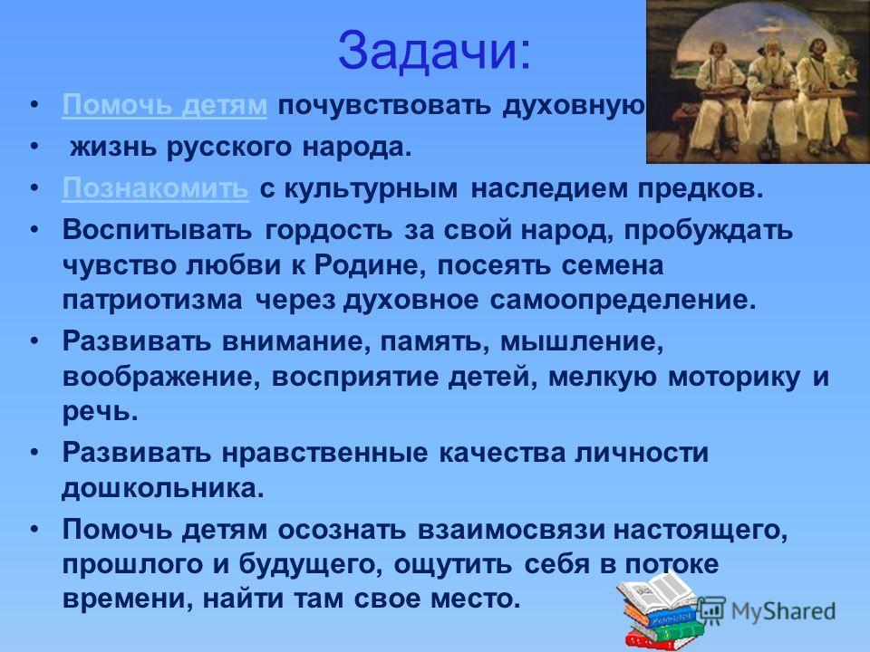 Задачи: Помочь детям почувствовать духовнуюПомочь детям жизнь русского народа. Познакомить с культурным наследием предков.Познакомить Воспитывать гордость за свой народ, пробуждать чувство любви к Родине, посеять семена патриотизма через духовное сам