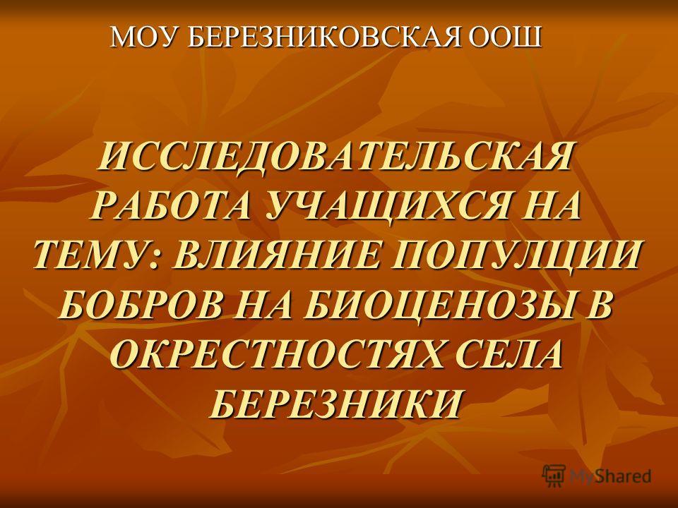 ИССЛЕДОВАТЕЛЬСКАЯ РАБОТА УЧАЩИХСЯ НА ТЕМУ: ВЛИЯНИЕ ПОПУЛЦИИ БОБРОВ НА БИОЦЕНОЗЫ В ОКРЕСТНОСТЯХ СЕЛА БЕРЕЗНИКИ МОУ БЕРЕЗНИКОВСКАЯ ООШ МОУ БЕРЕЗНИКОВСКАЯ ООШ