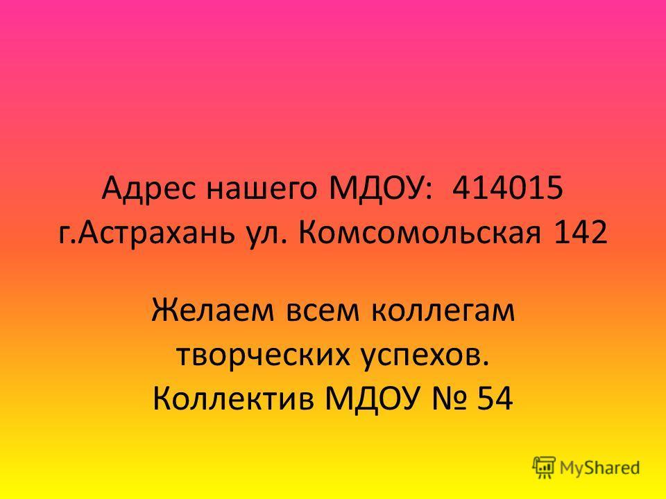 Адрес нашего МДОУ: 414015 г.Астрахань ул. Комсомольская 142 Желаем всем коллегам творческих успехов. Коллектив МДОУ 54