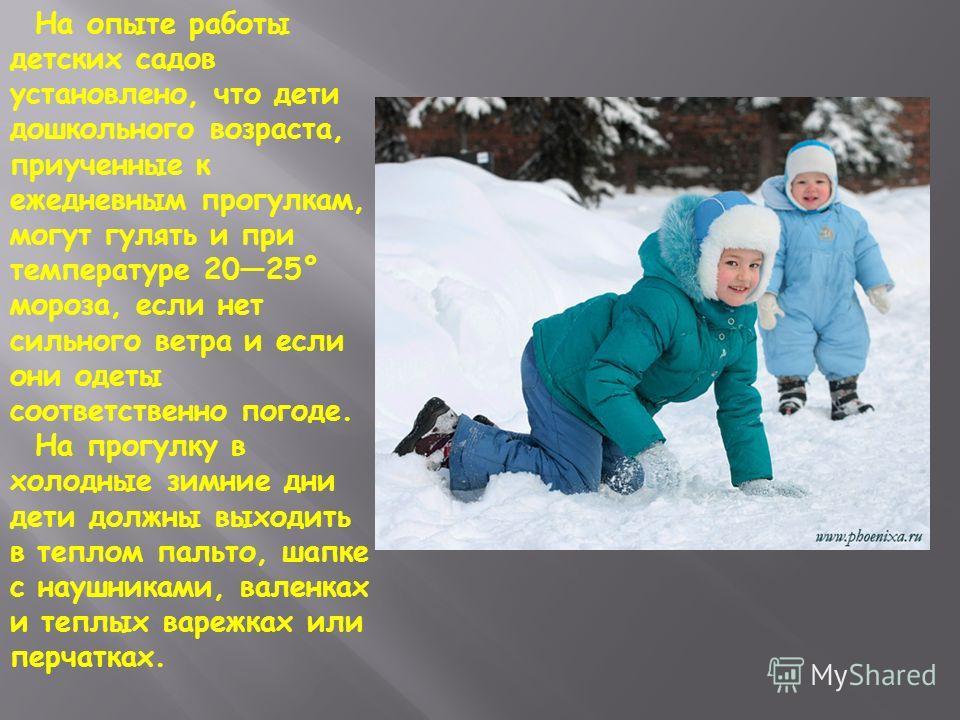 На опыте работы детских садов установлено, что дети дошкольного возраста, приученные к ежедневным прогулкам, могут гулять и при температуре 2025° мороза, если нет сильного ветра и если они одеты соответственно погоде. На прогулку в холодные зимние дн