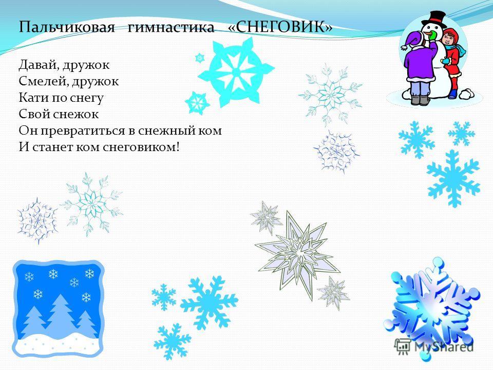 Пальчиковая гимнастика «СНЕГОВИК» Давай, дружок Смелей, дружок Кати по снегу Свой снежок Он превратиться в снежный ком И станет ком снеговиком!
