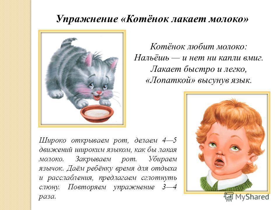 Упражнение «Котёнок лакает молоко» Котёнок любит молоко: Нальёшь и нет ни капли вмиг. Лакает быстро и легко, «Лопаткой» высунув язык. Широко открываем рот, делаем 45 движений широким языком, как бы лакая молоко. Закрываем рот. Убираем язычок. Даём ре