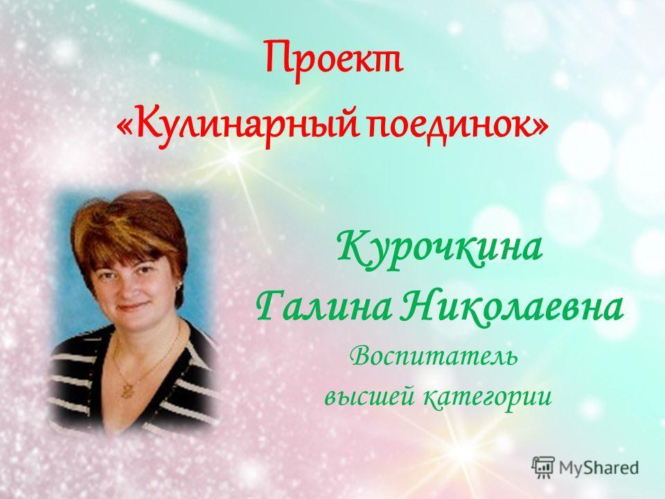 Проект «Кулинарный поединок» Курочкина Галина Николаевна Воспитатель высшей категории