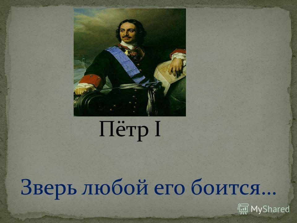 Пётр I Зверь любой его боится…