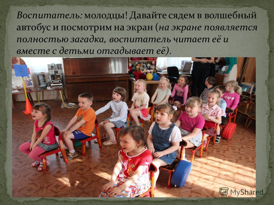 Воспитатель: молодцы! Давайте сядем в волшебный автобус и посмотрим на экран (на экране появляется полностью загадка, воспитатель читает её и вместе с детьми отгадывает её).
