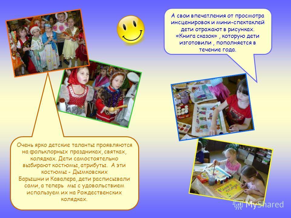 А свои впечатления от просмотра инсценировок и мини-спектаклей дети отражают в рисунках. «Книга сказок», которую дети изготовили, пополняется в течение года. Очень ярко детские таланты проявляются на фольклорных праздниках, святках, колядках. Дети са