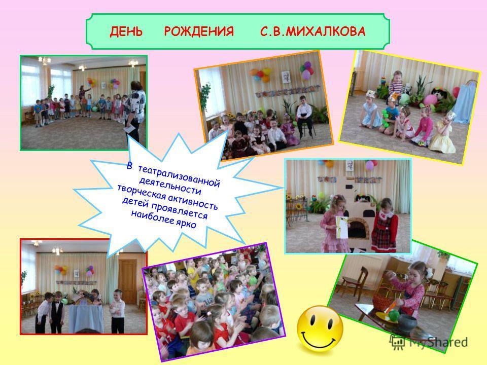 ДЕНЬ РОЖДЕНИЯ С.В.МИХАЛКОВА В театрализованной деятельности творческая активность детей проявляется наиболее ярко