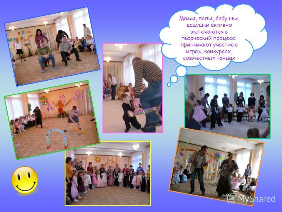 Мамы, папы, бабушки, дедушки активно включаются в творческий процесс: принимают участие в играх, конкурсах, совместных танцах