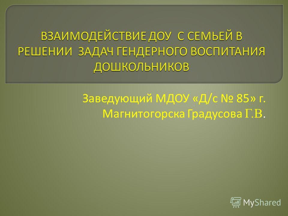 Заведующий МДОУ «Д/с 85» г. Магнитогорска Градусова Г.В.