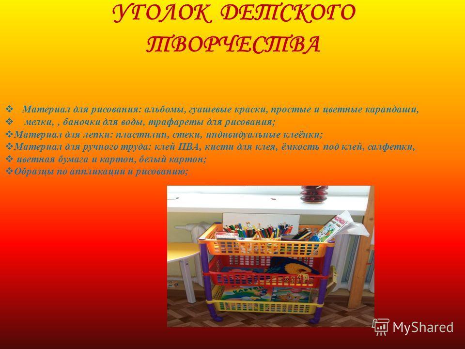 УГОЛОК ДЕТСКОГО ТВОРЧЕСТВА Материал для рисования: альбомы, гуашевые краски, простые и цветные карандаши, мелки,, баночки для воды, трафареты для рисования; Материал для лепки: пластилин, стеки, индивидуальные клеёнки; Материал для ручного труда: кле