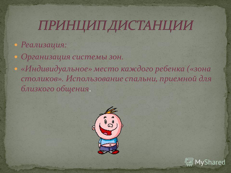 Реализация: Организация системы зон. «Индивидуальное» место каждого ребенка («зона столиков». Использование спальни, приемной для близкого общения.