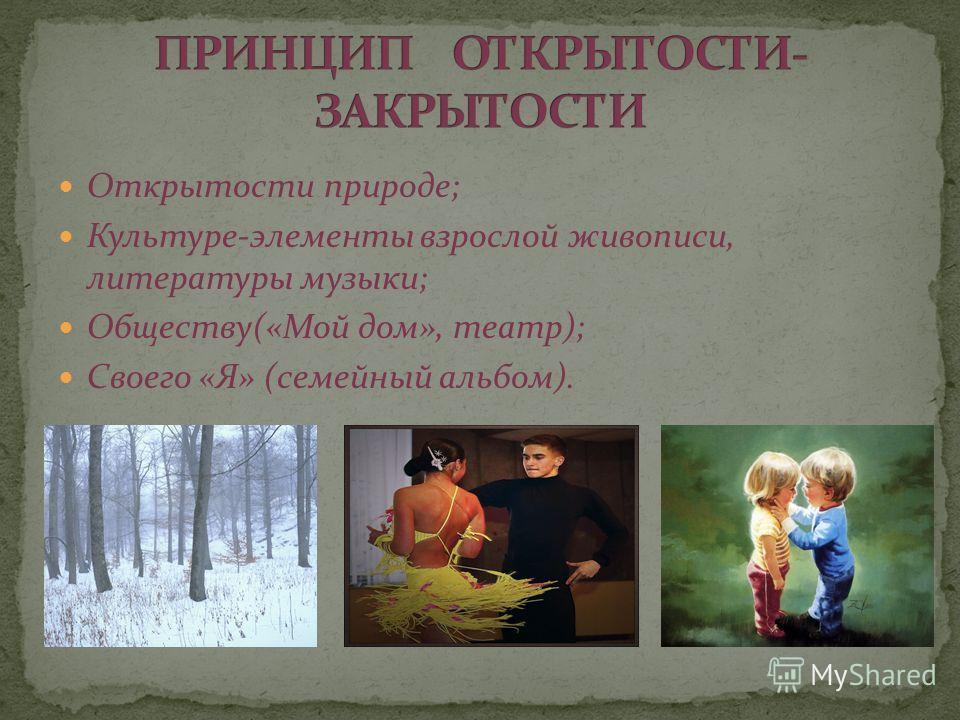 Открытости природе; Культуре-элементы взрослой живописи, литературы музыки; Обществу(«Мой дом», театр); Своего «Я» (семейный альбом).