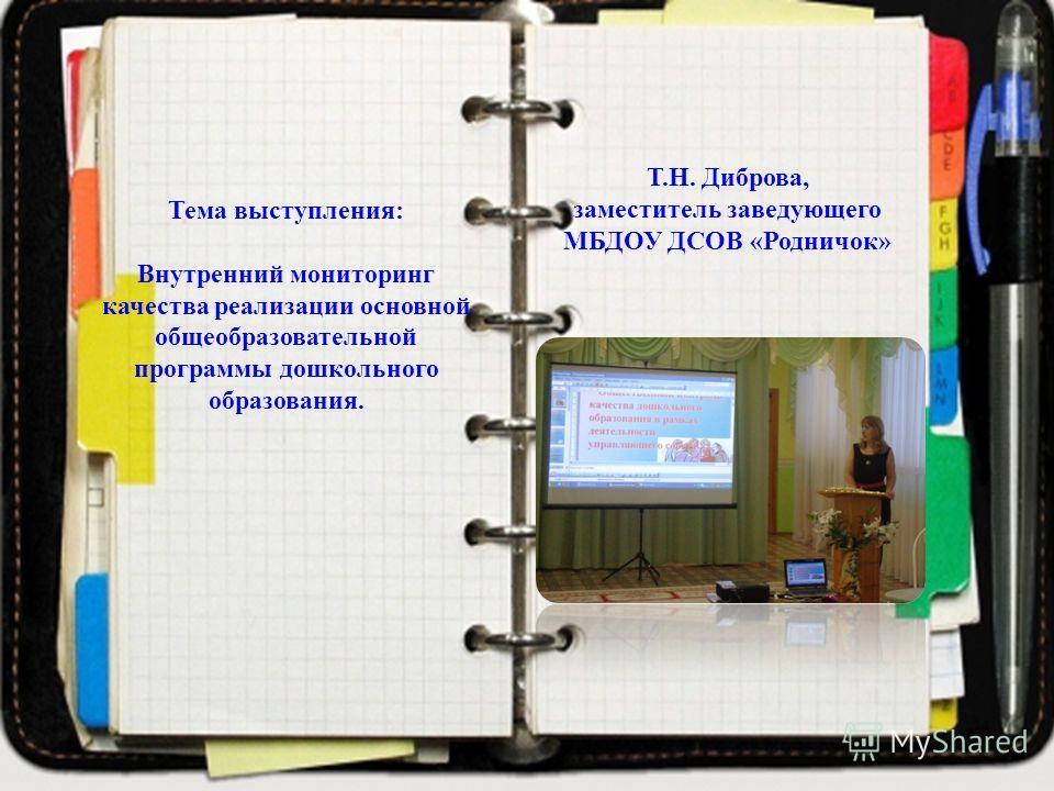 Тема выступления: Внутренний мониторинг качества реализации основной общеобразовательной программы дошкольного образования. Т.Н. Диброва, заместитель заведующего МБДОУ ДСОВ «Родничок»