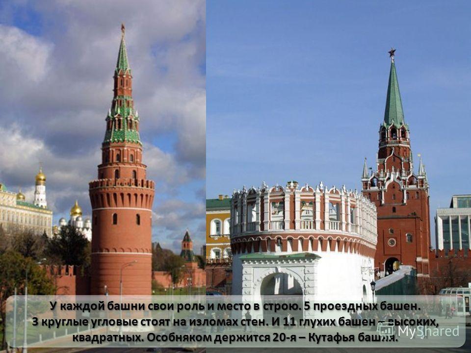 У каждой башни свои роль и место в строю. 5 проездных башен. 3 круглые угловые стоят на изломах стен. И 11 глухих башен – высоких, квадратных. Особняком держится 20-я – Кутафья башня. У каждой башни свои роль и место в строю. 5 проездных башен. 3 кру