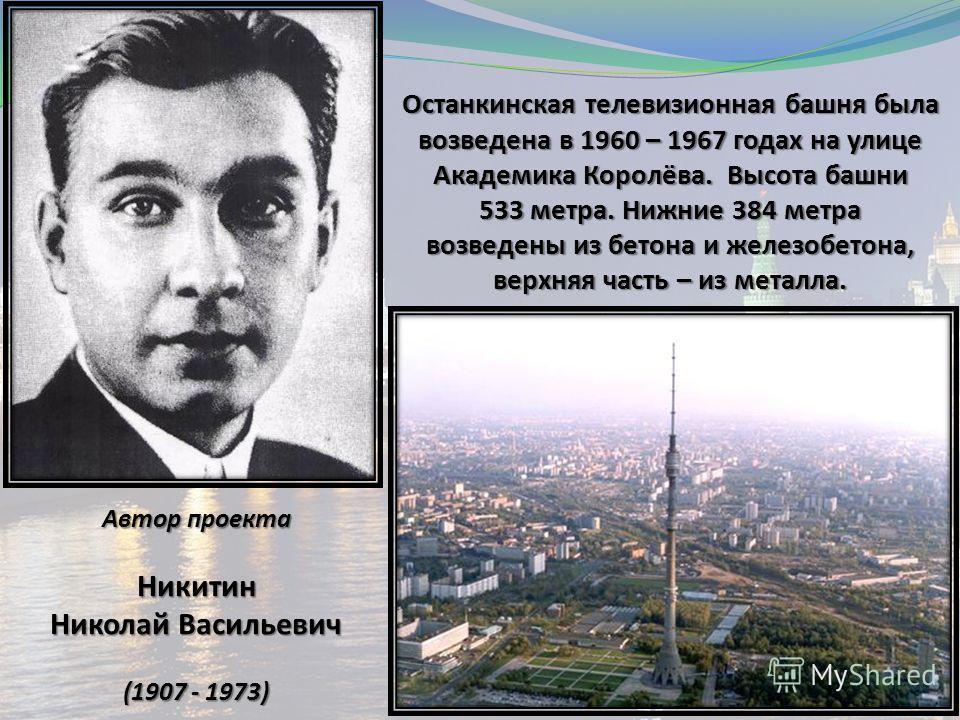 Останкинская телевизионная башня была возведена в 1960 – 1967 годах на улице Академика Королёва. Высота башни 533 метра. Нижние 384 метра возведены из бетона и железобетона, верхняя часть – из металла. Автор проекта Никитин Николай Васильевич (1907 -