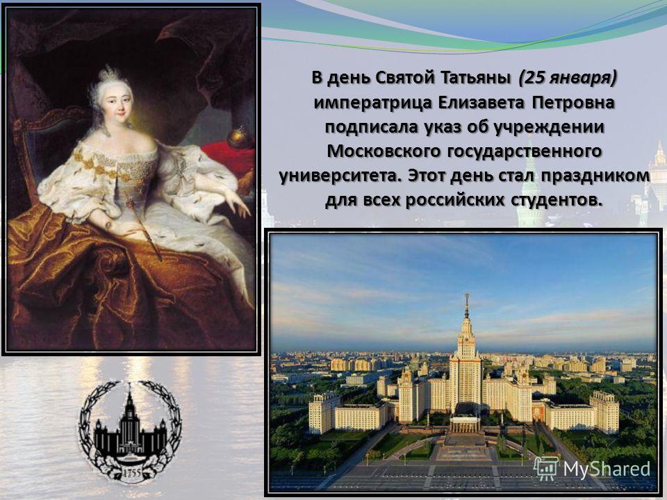 В день Святой Татьяны (25 января) императрица Елизавета Петровна подписала указ об учреждении Московского государственного университета. Этот день стал праздником для всех российских студентов.