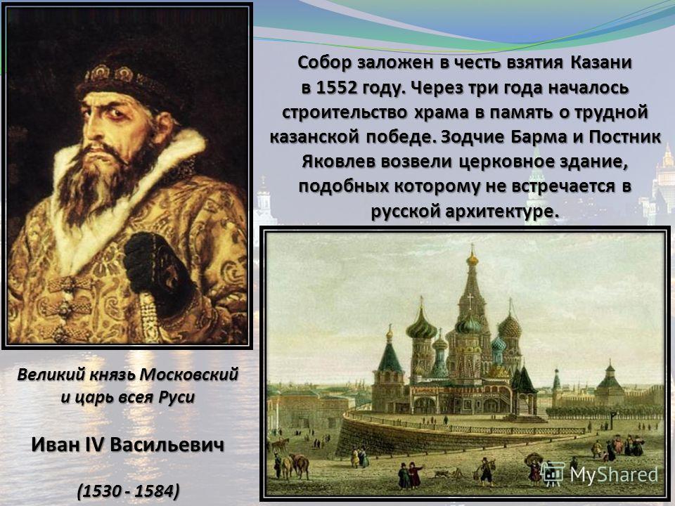 Великий князь Московский и царь всея Руси Иван IV Васильевич (1530 - 1584) Собор заложен в честь взятия Казани в 1552 году. Через три года началось строительство храма в память о трудной казанской победе. Зодчие Барма и Постник Яковлев возвели церков