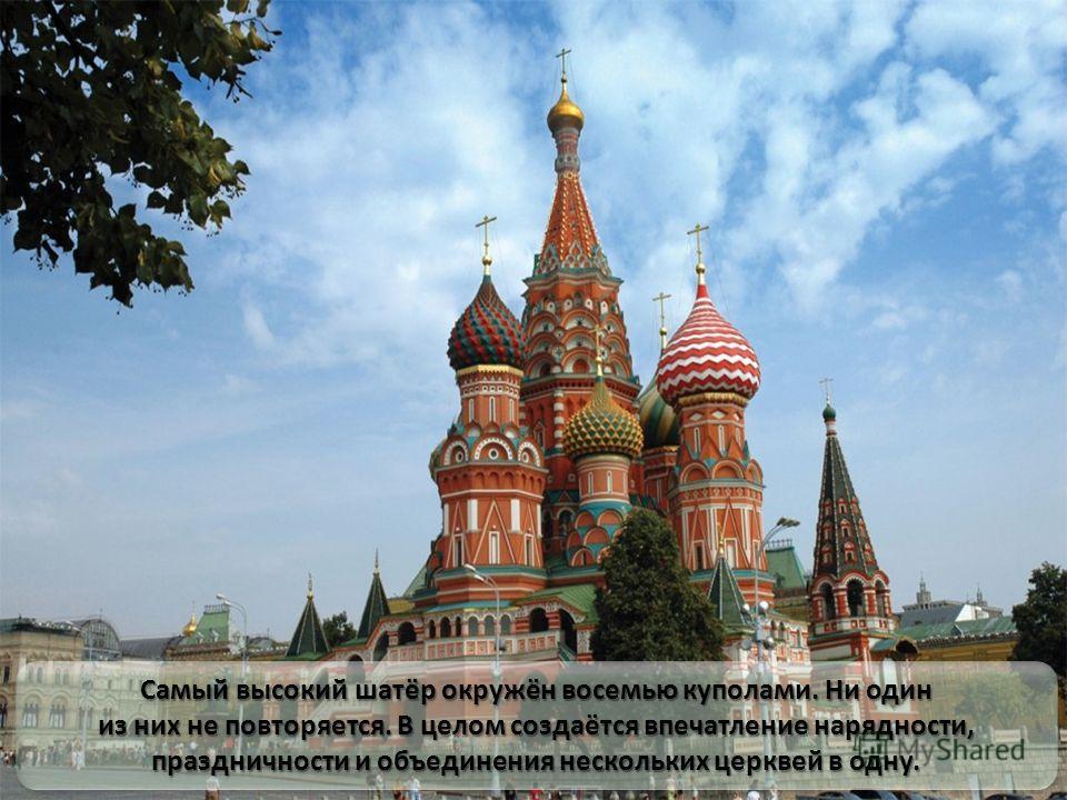 Самый высокий шатёр окружён восемью куполами. Ни один из них не повторяется. В целом создаётся впечатление нарядности, праздничности и объединения нескольких церквей в одну. Самый высокий шатёр окружён восемью куполами. Ни один из них не повторяется.
