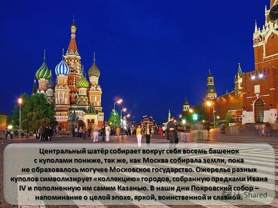 Центральный шатёр собирает вокруг себя восемь башенок с куполами пониже, так же, как Москва собирала земли, пока не образовалось могучее Московское государство. Ожерелье разных куполов символизирует «коллекцию» городов, собранную предками Ивана IV и