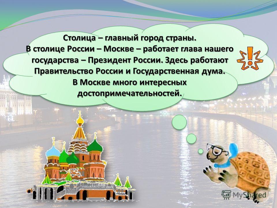 Столица – главный город страны. В столице России – Москве – работает глава нашего государства – Президент России. Здесь работают Правительство России и Государственная дума. В Москве много интересных достопримечательностей.