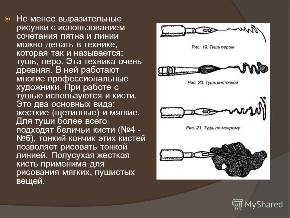 Не менее выразительные рисунки с использованием сочетания пятна и линии можно делать в технике, которая так и называется: тушь, перо. Эта техника очень древняя. В ней работают многие профессиональные художники. При работе с тушью используются и кисти