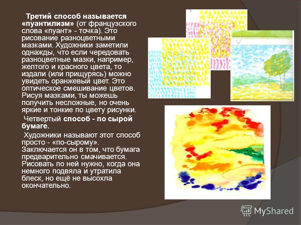 Третий способ называется «пуантилизм» (от французского слова «пуант» - точка). Это рисование разноцветными мазками. Художники заметили однажды, что если чередовать разноцветные мазки, например, желтого и красного цвета, то издали (или прищурясь) можн