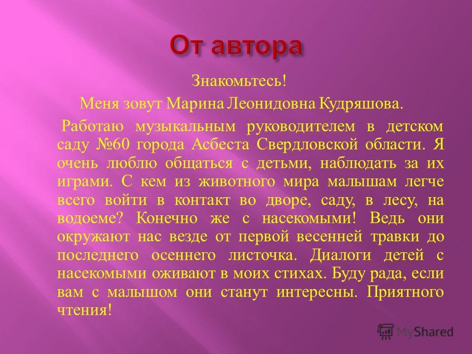 Знакомьтесь ! Меня зовут Марина Леонидовна Кудряшова. Работаю музыкальным руководителем в детском саду 60 города Асбеста Свердловской области. Я очень люблю общаться с детьми, наблюдать за их играми. С кем из животного мира малышам легче всего войти